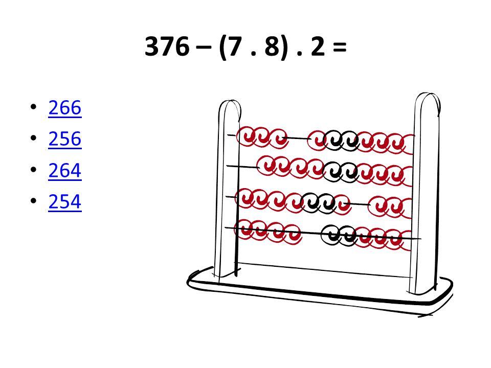 376 – (7. 8). 2 = 266 256 264 254