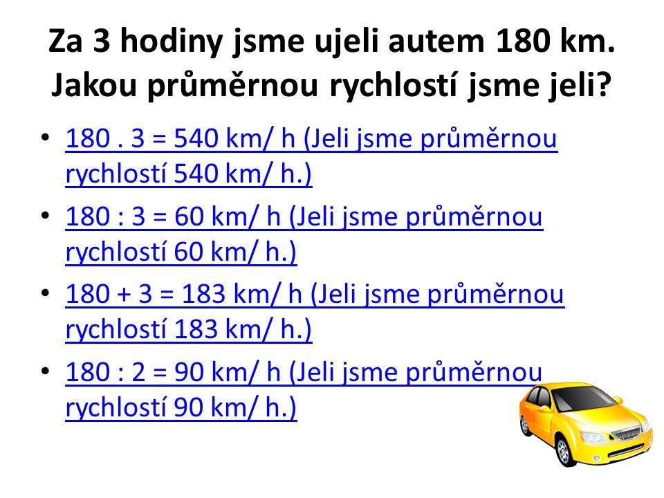 Za 3 hodiny jsme ujeli autem 180 km. Jakou průměrnou rychlostí jsme jeli? 180. 3 = 540 km/ h (Jeli jsme průměrnou rychlostí 540 km/ h.) 180. 3 = 540 k