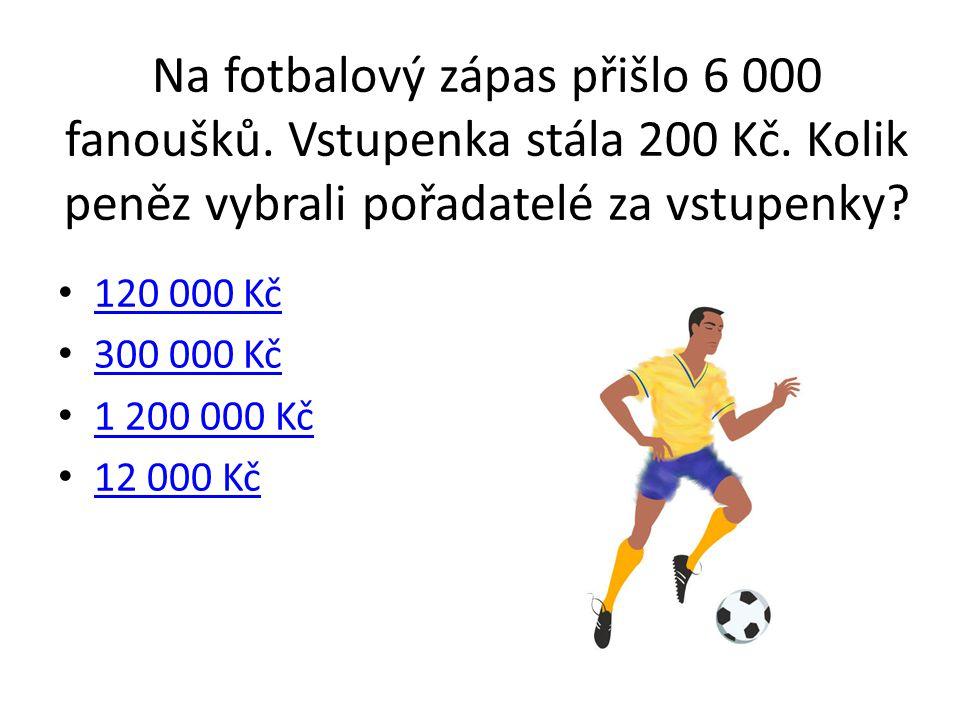 Na fotbalový zápas přišlo 6 000 fanoušků. Vstupenka stála 200 Kč. Kolik peněz vybrali pořadatelé za vstupenky? 120 000 Kč 300 000 Kč 1 200 000 Kč 12 0