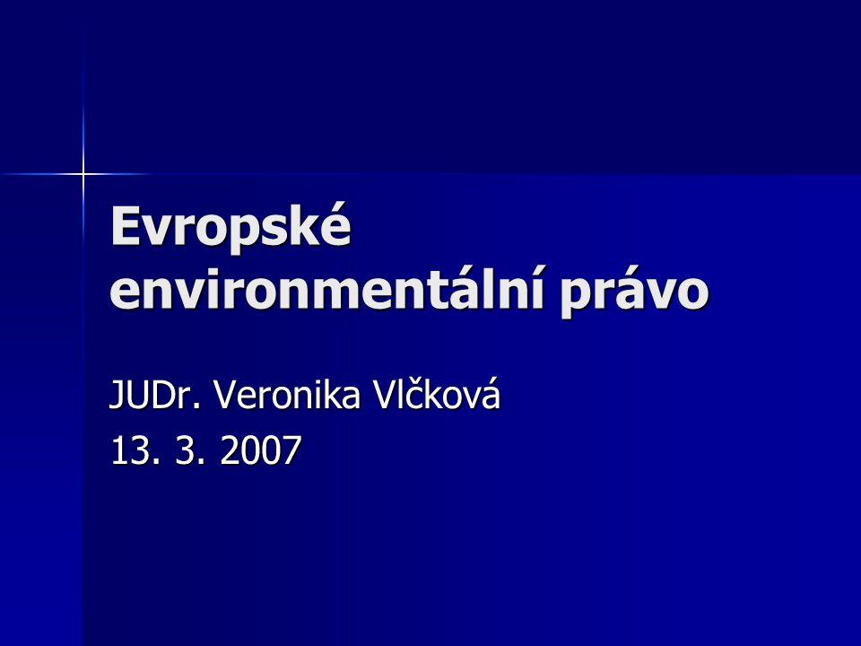 Evropské environmentální právo JUDr. Veronika Vlčková 13. 3. 2007
