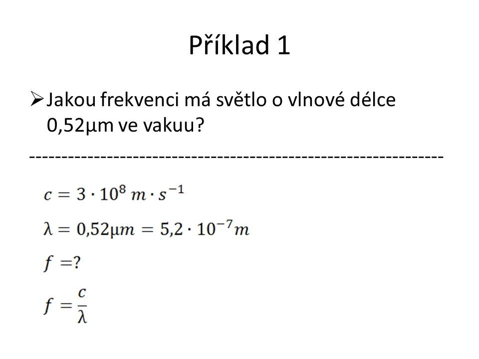 Příklad 1  Jakou frekvenci má světlo o vlnové délce 0,52μm ve vakuu.