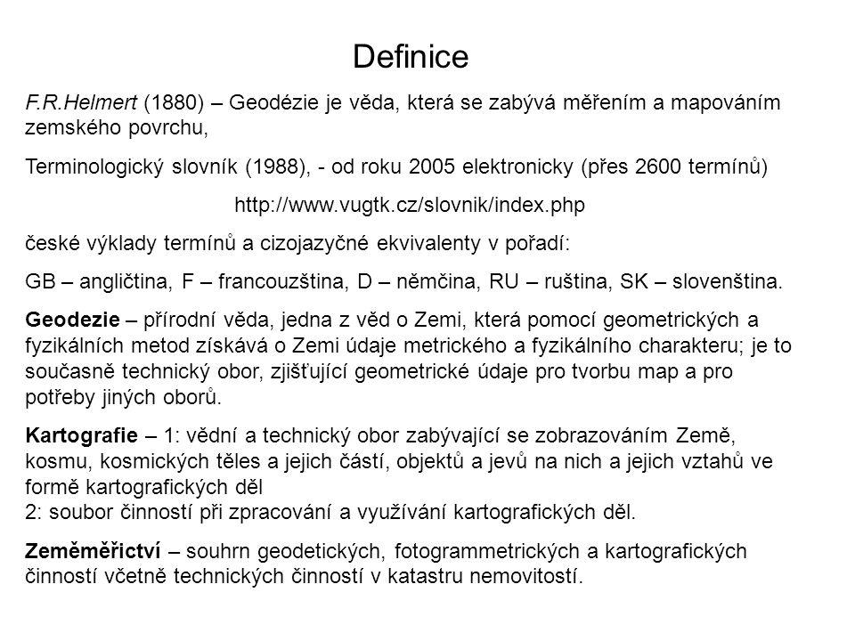 Definice F.R.Helmert (1880) – Geodézie je věda, která se zabývá měřením a mapováním zemského povrchu, Terminologický slovník (1988), - od roku 2005 elektronicky (přes 2600 termínů) http://www.vugtk.cz/slovnik/index.php české výklady termínů a cizojazyčné ekvivalenty v pořadí: GB – angličtina, F – francouzština, D – němčina, RU – ruština, SK – slovenština.