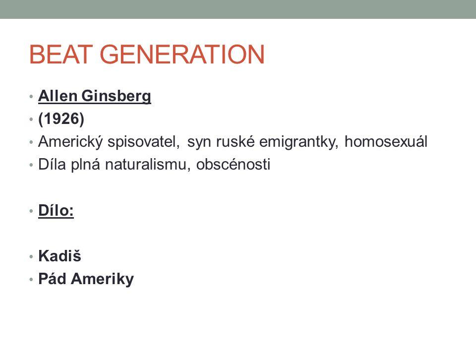 Allen Ginsberg (1926) Americký spisovatel, syn ruské emigrantky, homosexuál Díla plná naturalismu, obscénosti Dílo: Kadiš Pád Ameriky BEAT GENERATION