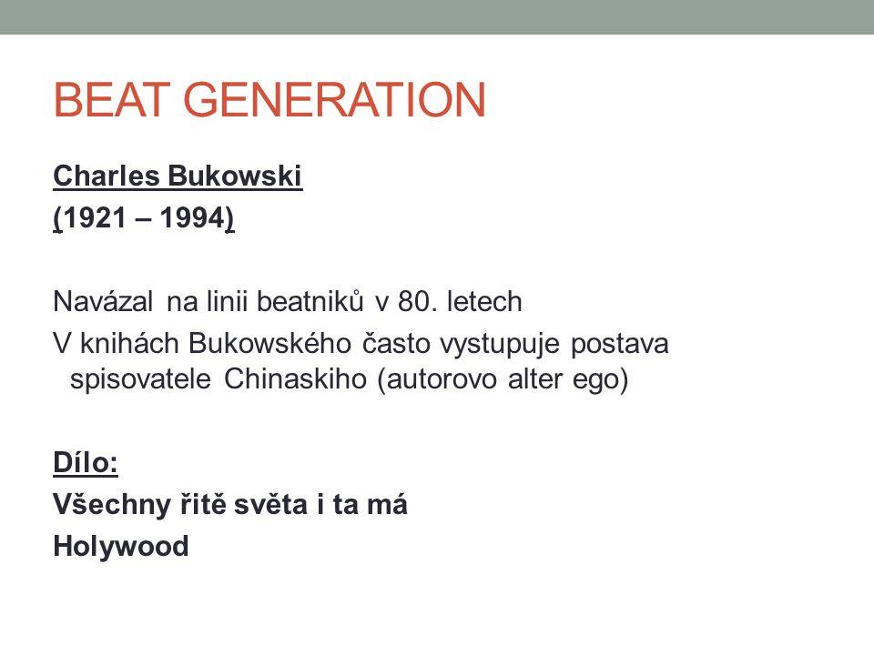 BEAT GENERATION Charles Bukowski (1921 – 1994) Navázal na linii beatniků v 80. letech V knihách Bukowského často vystupuje postava spisovatele Chinask