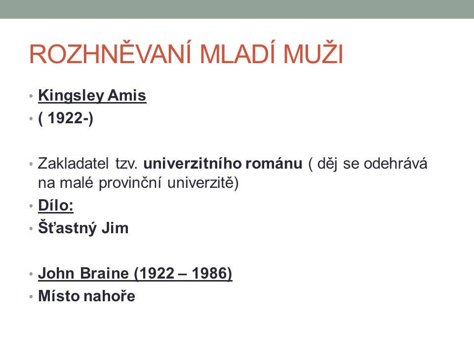 ROZHNĚVANÍ MLADÍ MUŽI Kingsley Amis ( 1922-) Zakladatel tzv. univerzitního románu ( děj se odehrává na malé provinční univerzitě) Dílo: Šťastný Jim Jo