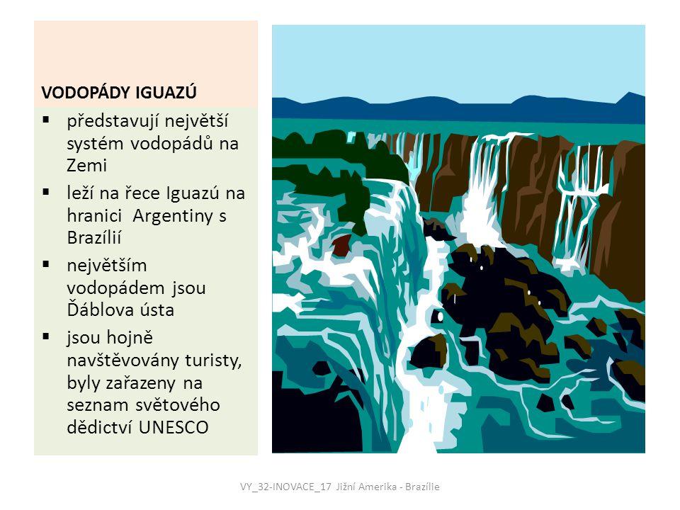VODOPÁDY IGUAZÚ  představují největší systém vodopádů na Zemi  leží na řece Iguazú na hranici Argentiny s Brazílií  největším vodopádem jsou Ďáblova ústa  jsou hojně navštěvovány turisty, byly zařazeny na seznam světového dědictví UNESCO VY_32-INOVACE_17 Jižní Amerika - Brazílie