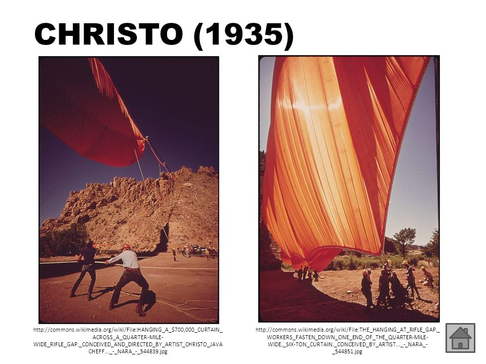 CHRISTO (1935) http://commons.wikimedia.org/wiki/File:HANGING_A_$700,000_CURTAIN_ ACROSS_A_QUARTER-MILE- WIDE_RIFLE_GAP._CONCEIVED_AND_DIRECTED_BY_ART