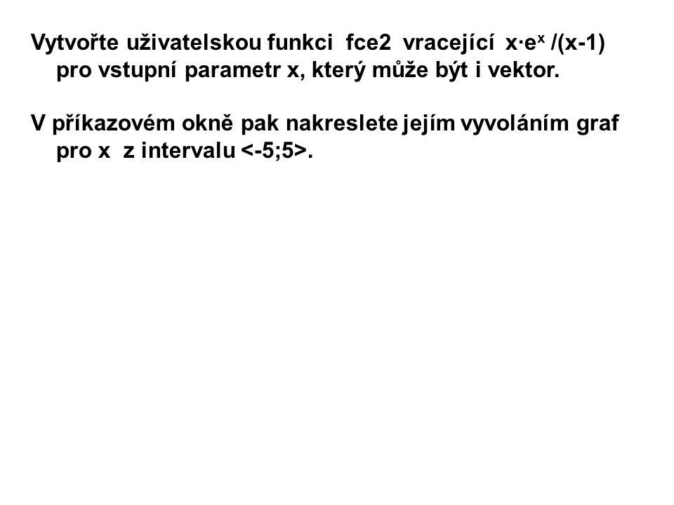 Vytvořte uživatelskou funkci fce2 vracející x·e x /(x-1) pro vstupní parametr x, který může být i vektor.