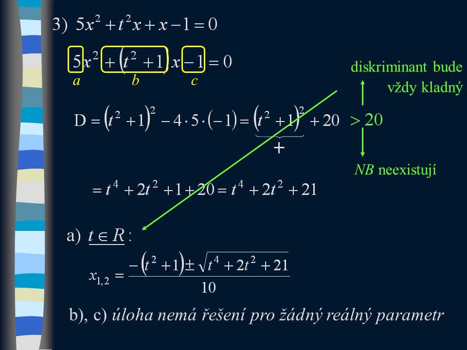 diskriminant bude vždy kladný b), c) úloha nemá řešení pro žádný reálný parametr abc NB neexistují