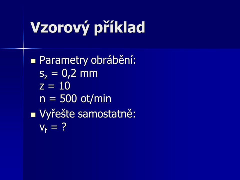 Vzorový příklad Parametry obrábění: s z = 0,2 mm z = 10 n = 500 ot/min Parametry obrábění: s z = 0,2 mm z = 10 n = 500 ot/min Vyřešte samostatně: v f = .
