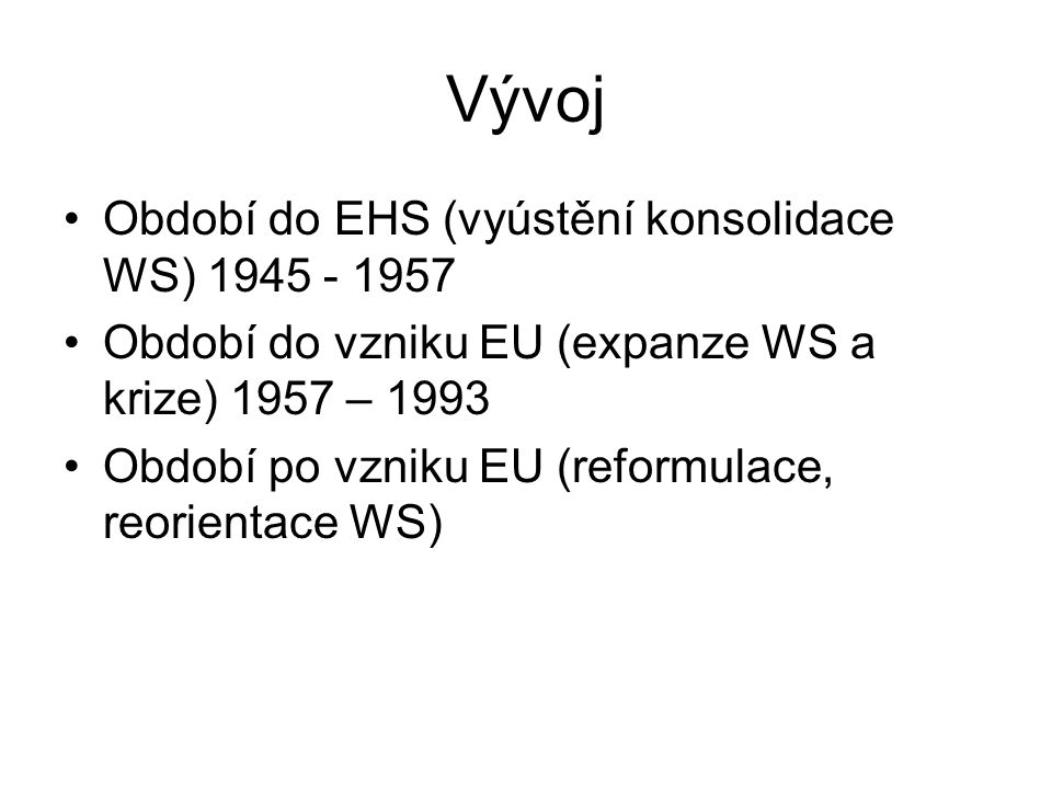 Vývoj Období do EHS (vyústění konsolidace WS) 1945 - 1957 Období do vzniku EU (expanze WS a krize) 1957 – 1993 Období po vzniku EU (reformulace, reorientace WS)