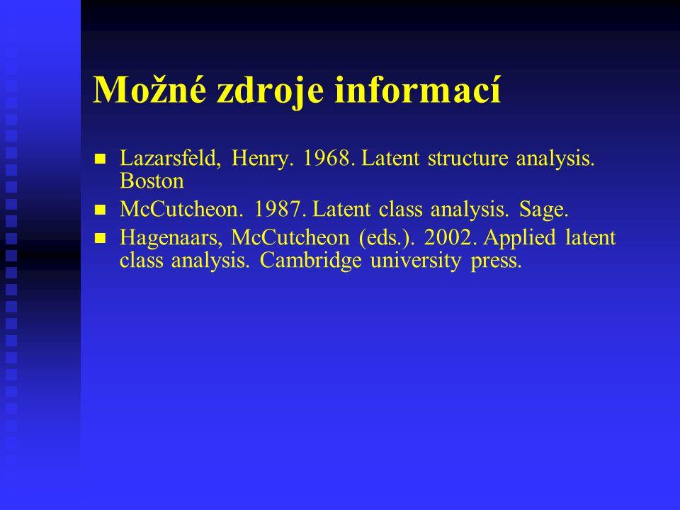 Možné zdroje informací Lazarsfeld, Henry. 1968. Latent structure analysis. Boston McCutcheon. 1987. Latent class analysis. Sage. Hagenaars, McCutcheon