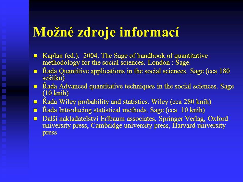 Možné zdroje informací Kaplan (ed.). 2004. The Sage of handbook of quantitative methodology for the social sciences. London : Sage. Řada Quantitive ap