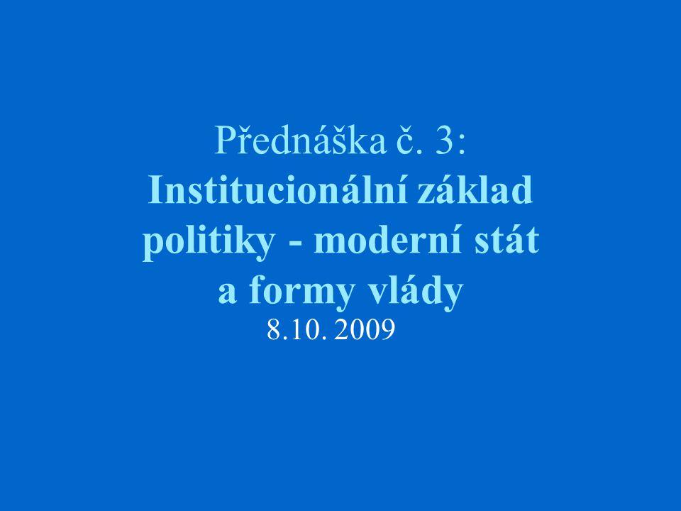 Přednáška č. 3: Institucionální základ politiky - moderní stát a formy vlády 8.10. 2009