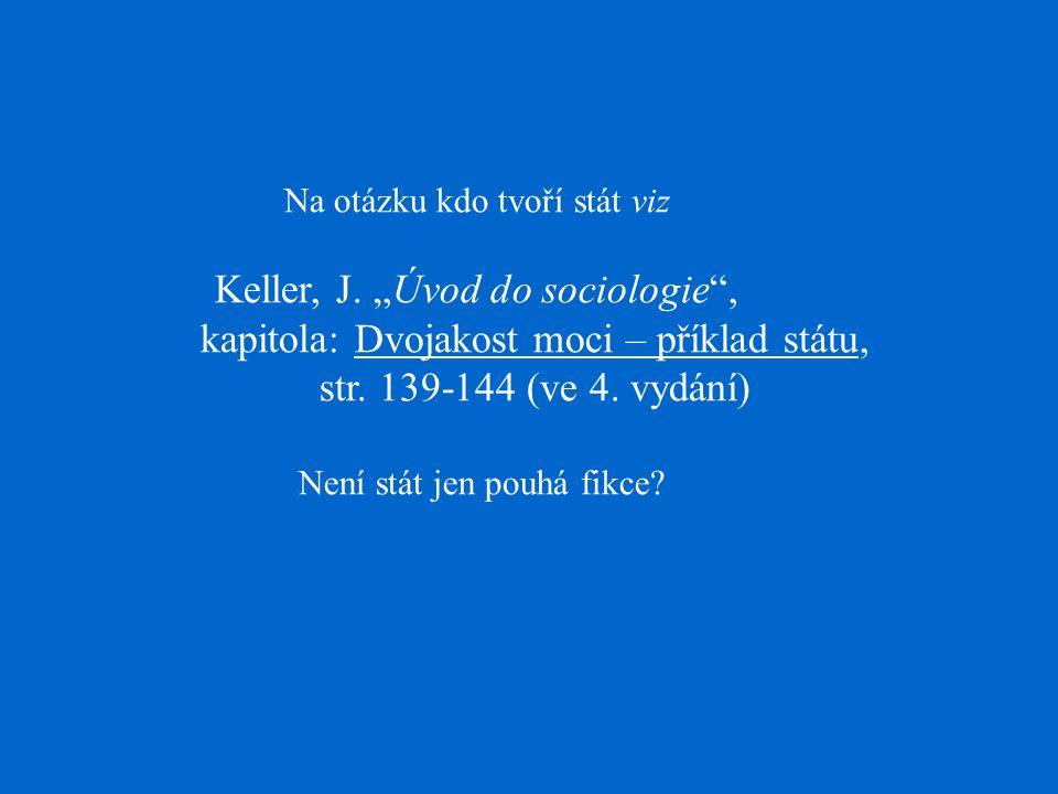 """Na otázku kdo tvoří stát viz Keller, J. """"Úvod do sociologie"""", kapitola: Dvojakost moci – příklad státu, str. 139-144 (ve 4. vydání) Není stát jen pouh"""