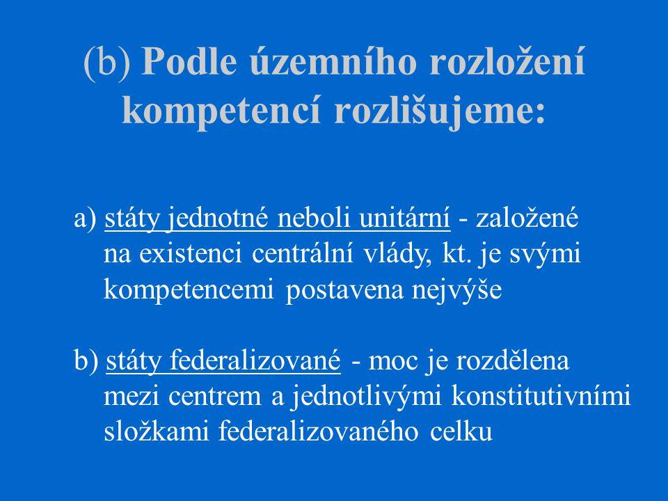 (b) Podle územního rozložení kompetencí rozlišujeme: a) státy jednotné neboli unitární - založené na existenci centrální vlády, kt.