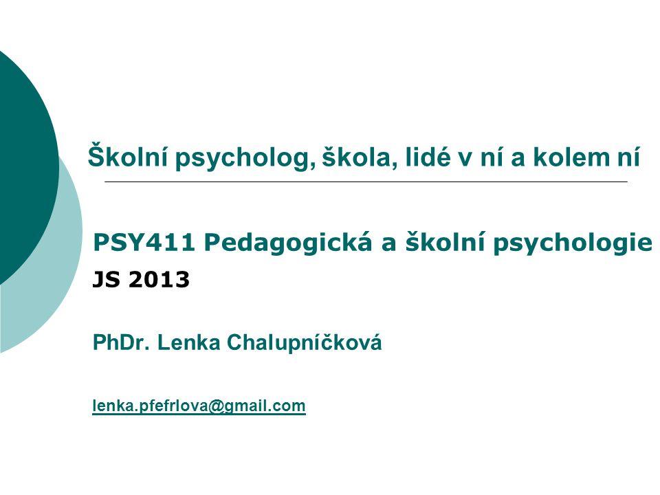 Školní psycholog, škola, lidé v ní a kolem ní PSY411 Pedagogická a školní psychologie JS 2013 PhDr. Lenka Chalupníčková lenka.pfefrlova@gmail.com