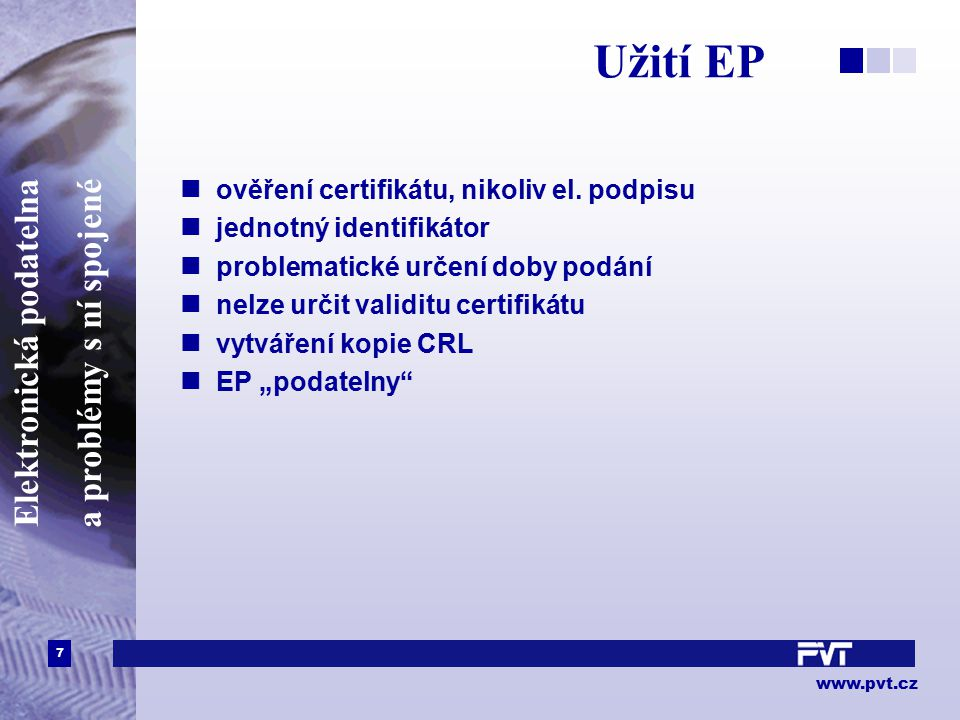 7 www.pvt.cz Elektronická podatelna a problémy s ní spojené Užití EP ověření certifikátu, nikoliv el. podpisu jednotný identifikátor problematické urč