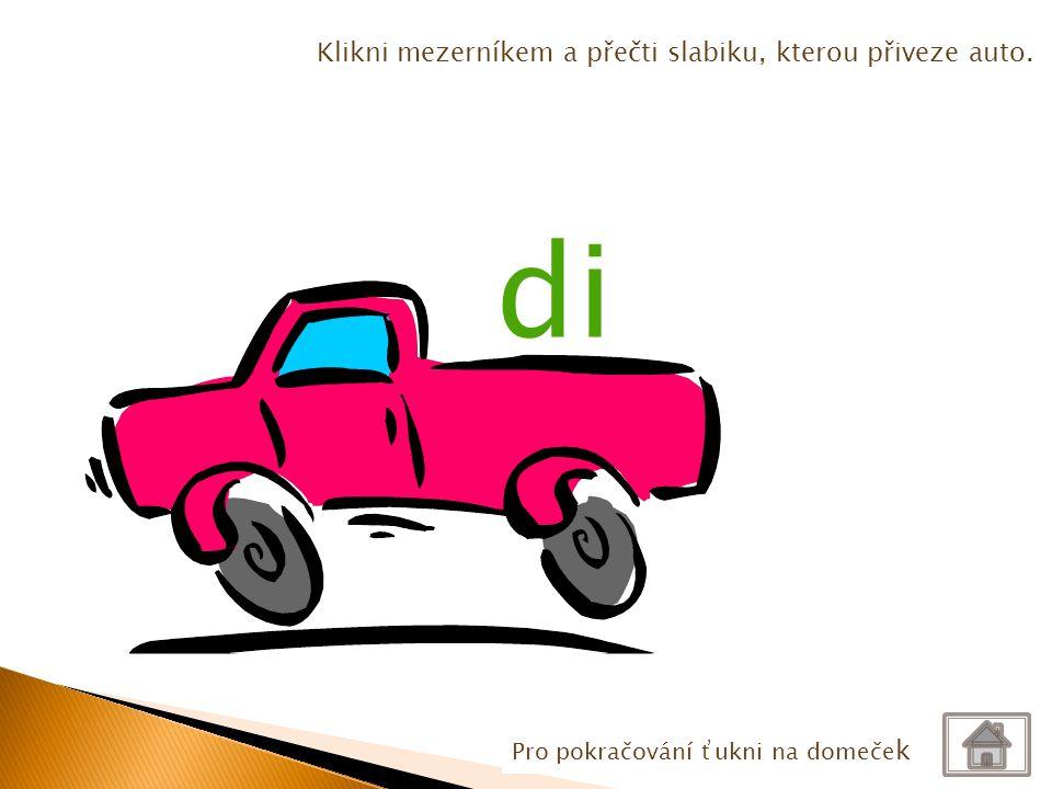Pro pokračování ťukni na domeče k Klikni mezerníkem a přečti slabiku, kterou přiveze auto. di