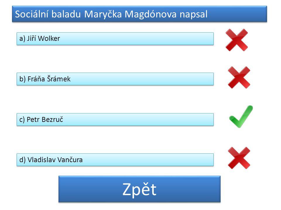 Sociální baladu Maryčka Magdónova napsal a) Jiří Wolker b) Fráňa Šrámek c) Petr Bezruč d) Vladislav Vančura Zpět