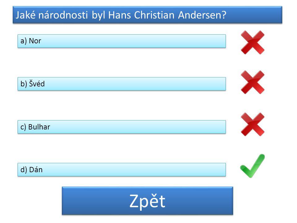 Jaké národnosti byl Hans Christian Andersen? a) Nor b) Švéd c) Bulhar d) Dán Zpět