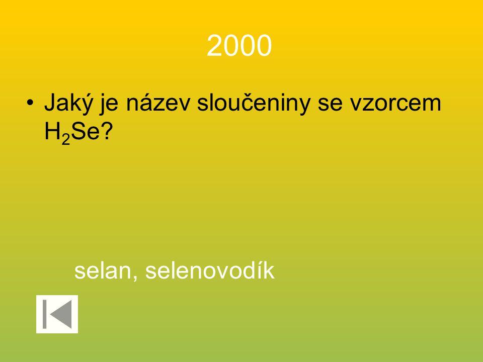 2000 Jaký je název sloučeniny se vzorcem H 2 Se? selan, selenovodík