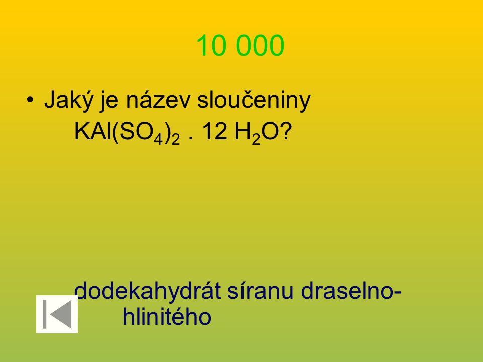 10 000 Jaký je název sloučeniny KAl(SO 4 ) 2. 12 H 2 O? dodekahydrát síranu draselno- hlinitého