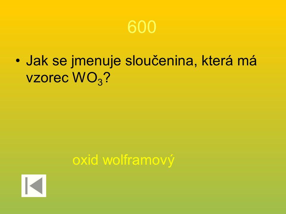 600 Jak se jmenuje sloučenina, která má vzorec WO 3 ? oxid wolframový