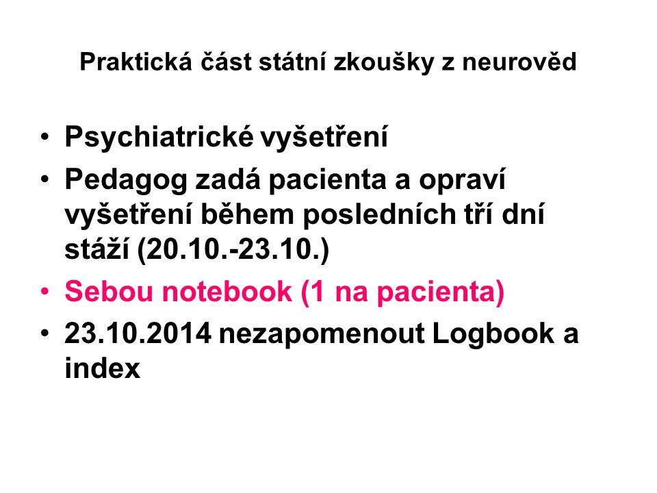 Praktická část státní zkoušky z neurověd Psychiatrické vyšetření Pedagog zadá pacienta a opraví vyšetření během posledních tří dní stáží (20.10.-23.10.) Sebou notebook (1 na pacienta) 23.10.2014 nezapomenout Logbook a index