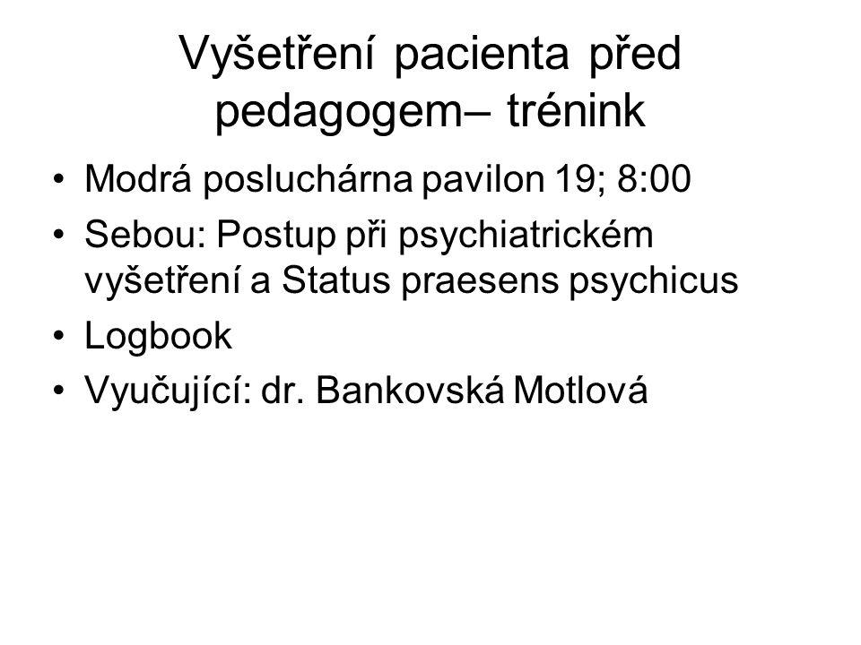 Vyšetření pacienta před pedagogem– trénink Modrá posluchárna pavilon 19; 8:00 Sebou: Postup při psychiatrickém vyšetření a Status praesens psychicus L