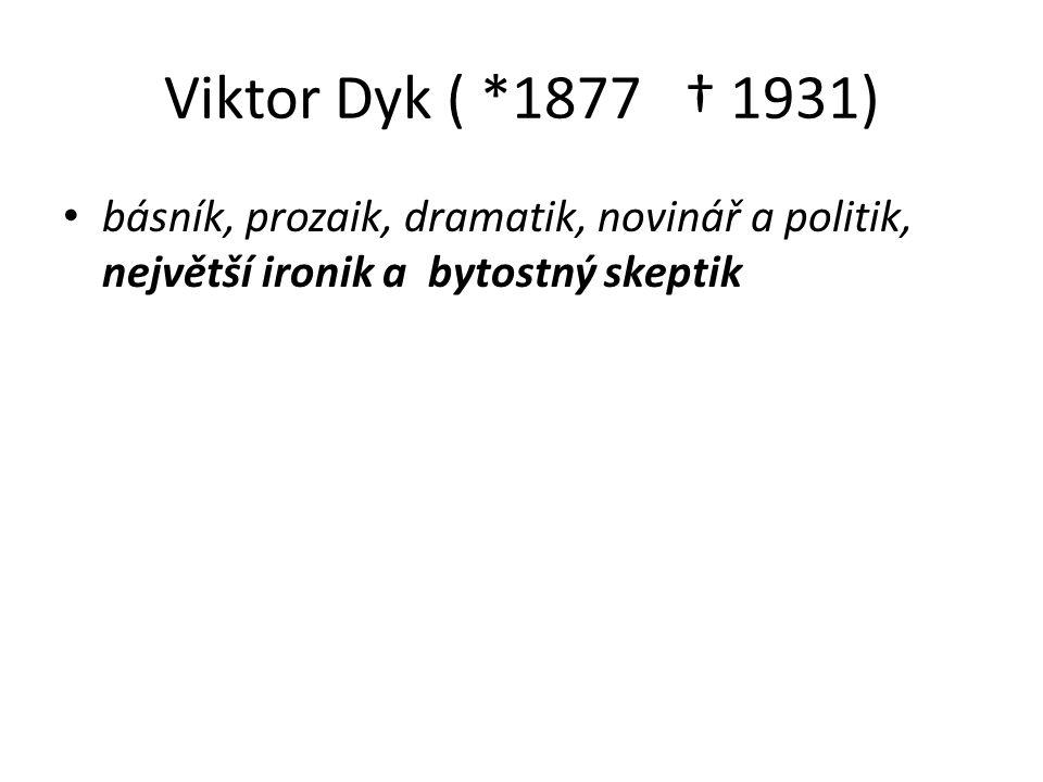 Viktor Dyk ( *1877 † 1931) básník, prozaik, dramatik, novinář a politik, největší ironik a bytostný skeptik