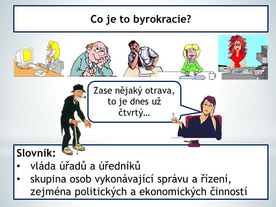Co je to byrokracie? Slovník: vláda úřadů a úředníků skupina osob vykonávající správu a řízení, zejména politických a ekonomických činností Zase nějak