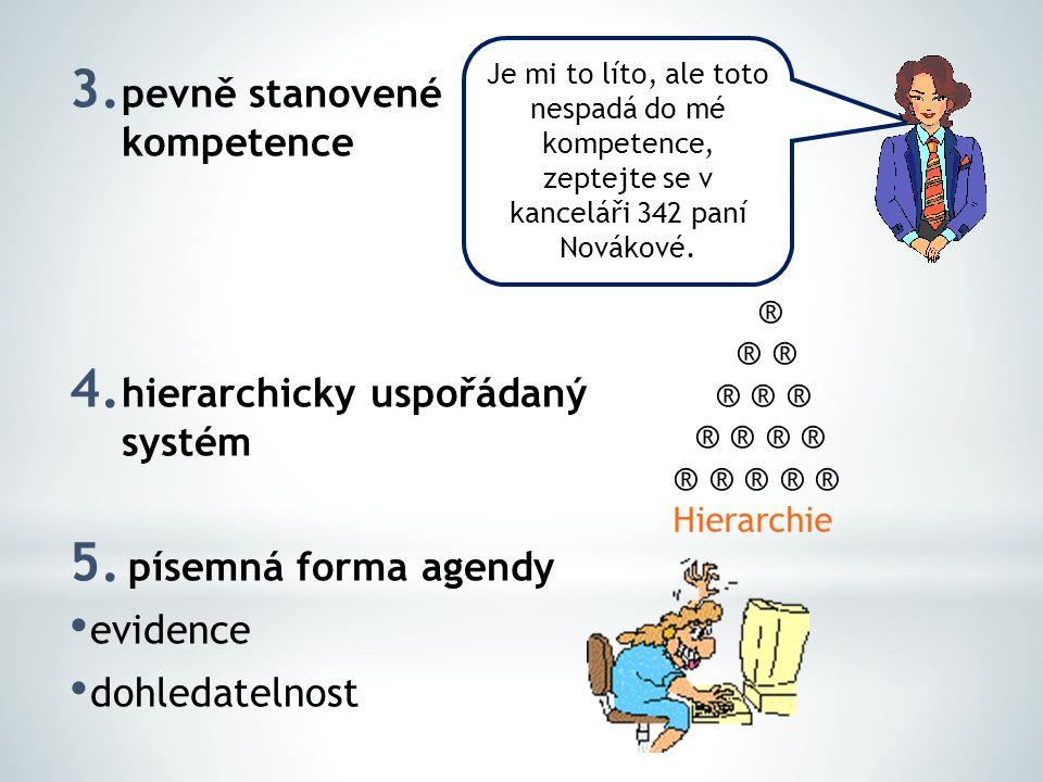 3. pevně stanovené kompetence 4. hierarchicky uspořádaný systém 5. písemná forma agendy evidence dohledatelnost Je mi to líto, ale toto nespadá do mé