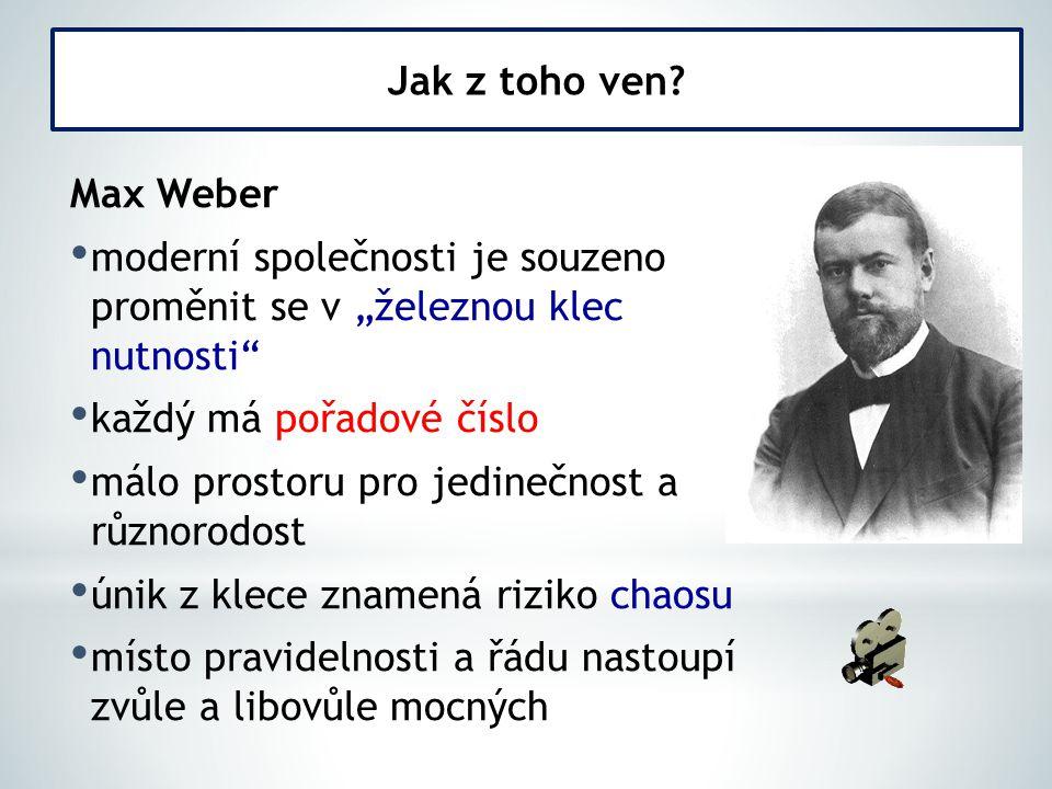"""Max Weber moderní společnosti je souzeno proměnit se v """"železnou klec nutnosti každý má pořadové číslo málo prostoru pro jedinečnost a různorodost únik z klece znamená riziko chaosu místo pravidelnosti a řádu nastoupí zvůle a libovůle mocných Jak z toho ven"""