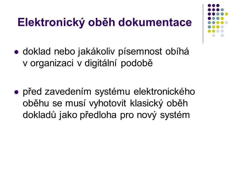 Elektronický oběh dokumentace doklad nebo jakákoliv písemnost obíhá v organizaci v digitální podobě před zavedením systému elektronického oběhu se musí vyhotovit klasický oběh dokladů jako předloha pro nový systém