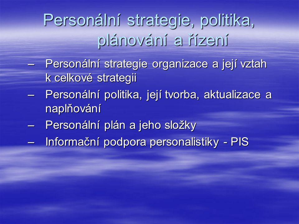 Personální strategie, politika, plánování a řízení –Personální strategie organizace a její vztah k celkové strategii –Personální politika, její tvorba, aktualizace a naplňování –Personální plán a jeho složky –Informační podpora personalistiky - PIS