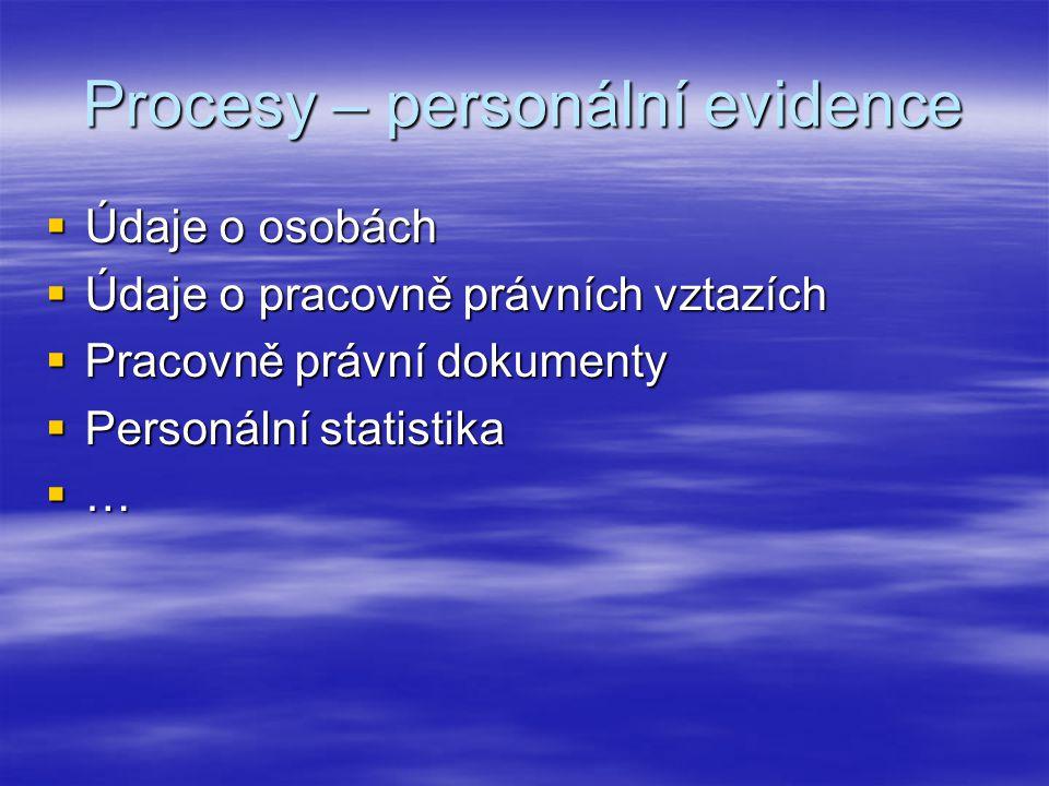 Procesy – personální evidence  Údaje o osobách  Údaje o pracovně právních vztazích  Pracovně právní dokumenty  Personální statistika  …