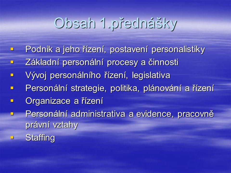 Obsah 1.přednášky  Podnik a jeho řízení, postavení personalistiky  Základní personální procesy a činnosti  Vývoj personálního řízení, legislativa  Personální strategie, politika, plánování a řízení  Organizace a řízení  Personální administrativa a evidence, pracovně právní vztahy  Staffing