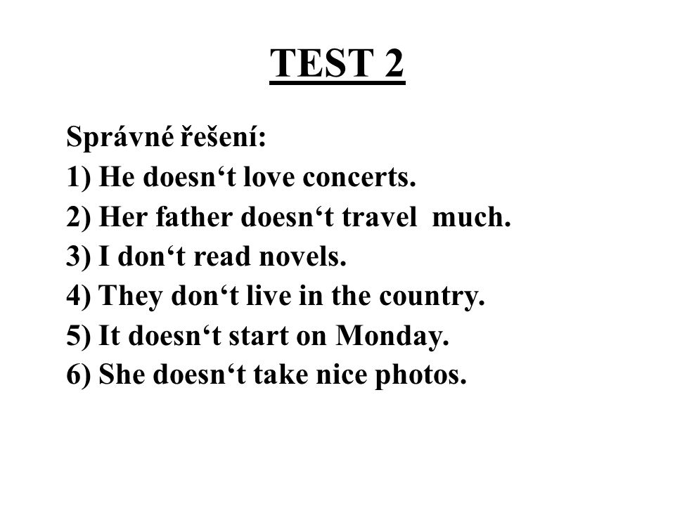 TEST 2 Správné řešení: 1) He doesn't love concerts. 2) Her father doesn't travel much. 3) I don't read novels. 4) They don't live in the country. 5) I