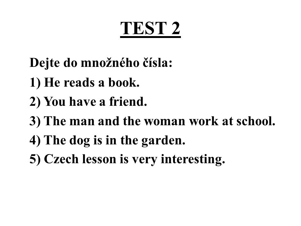 TEST 2 Dejte do množného čísla: 1) He reads a book. 2) You have a friend. 3) The man and the woman work at school. 4) The dog is in the garden. 5) Cze