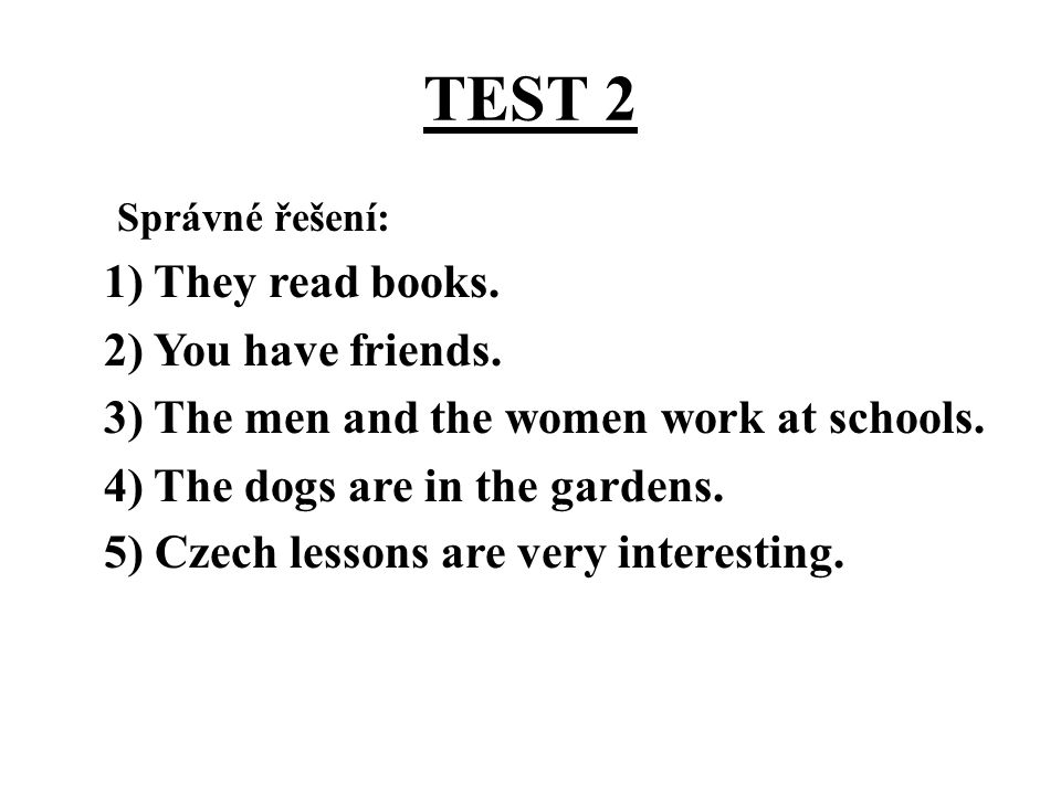 TEST 2 Správné řešení: 1) They read books. 2) You have friends. 3) The men and the women work at schools. 4) The dogs are in the gardens. 5) Czech les