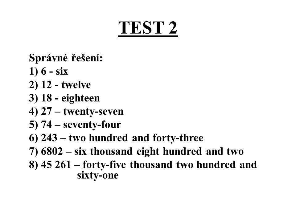 TEST 2 Správné řešení: 1) 6 - six 2) 12 - twelve 3) 18 - eighteen 4) 27 – twenty-seven 5) 74 – seventy-four 6) 243 – two hundred and forty-three 7) 68