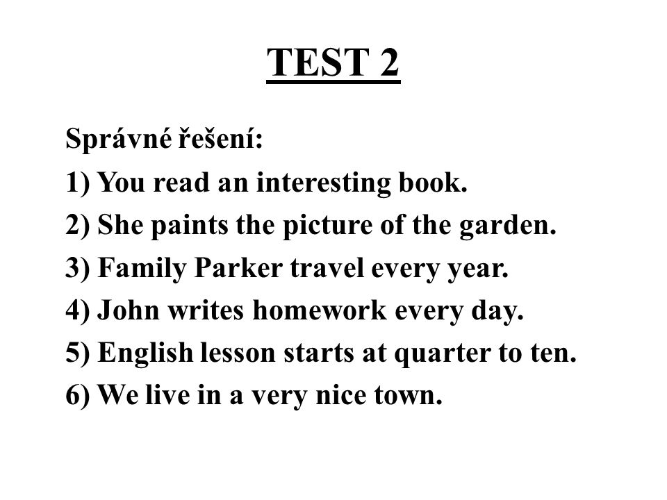 TEST 2 Správné řešení: 1) You read an interesting book. 2) She paints the picture of the garden. 3) Family Parker travel every year. 4) John writes ho