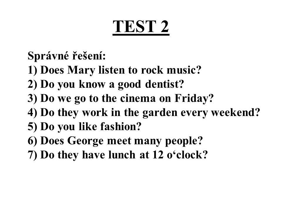 TEST 2 Správné řešení: 1) Does Mary listen to rock music? 2) Do you know a good dentist? 3) Do we go to the cinema on Friday? 4) Do they work in the g
