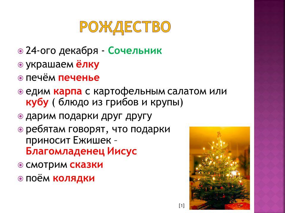  24-ого декабря - Сочельник  украшаем ёлку  печём печенье  едим карпа с картофельным салатом или кубу ( блюдо из грибов и крупы)  дарим подарки друг другу  ребятам говорят, что подарки приносит Ежишек – Благомладенец Иисус  смотрим сказки  поём колядки [1]