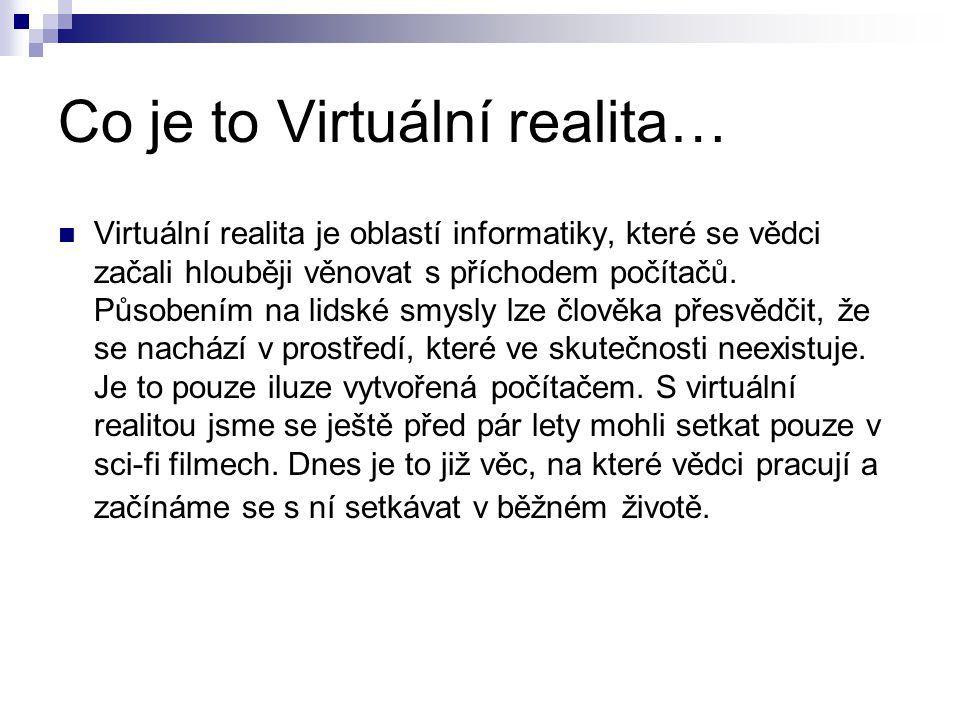 Co je to Virtuální realita… Virtuální realita je oblastí informatiky, které se vědci začali hlouběji věnovat s příchodem počítačů. Působením na lidské