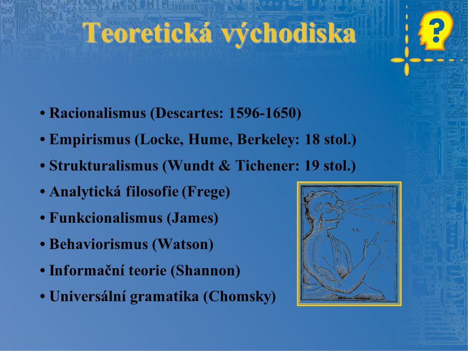 Teoretická východiska Racionalismus (Descartes: 1596-1650) Empirismus (Locke, Hume, Berkeley: 18 stol.) Strukturalismus (Wundt & Tichener: 19 stol.) A