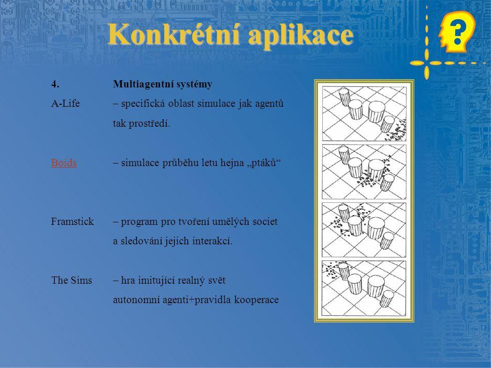 """Konkrétní aplikace 4.Multiagentní systémy A-Life – specifická oblast simulace jak agentů tak prostředí. BoidsBoids – simulace průběhu letu hejna """"pták"""
