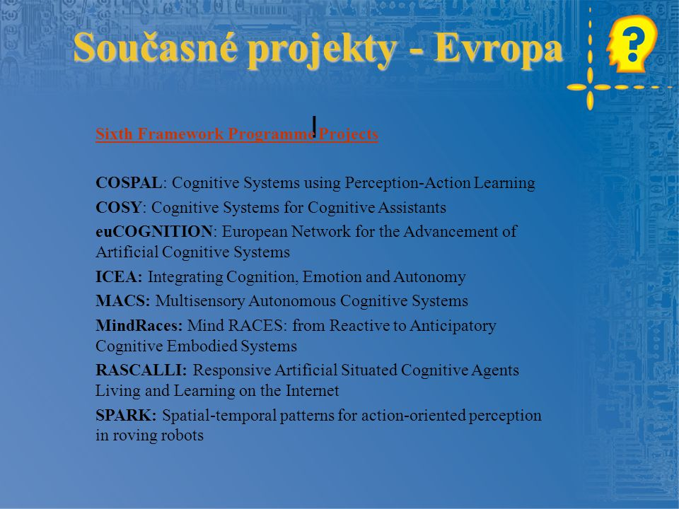 Současné projekty - Evropa l Sixth Framework Programme Projects COSPAL: Cognitive Systems using Perception-Action Learning COSY: Cognitive Systems for