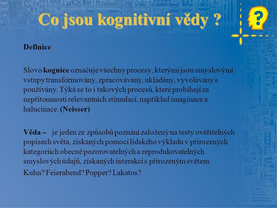 Co jsou kognitivní vědy ? Definice Slovo kognice označuje všechny procesy, kterými jsou smyslovými vstupy transformovány, zpracovávány, ukládány, vyvo